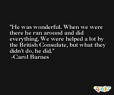 He was wonderful. When we were there he ran around and did everything. We were helped a lot by the British Consulate, but what they didn't do, he did. -Carol Barnes