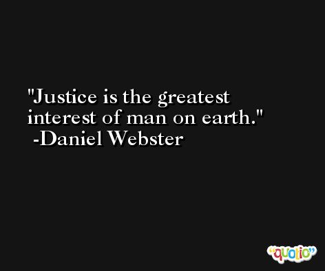 Justice is the greatest interest of man on earth. -Daniel Webster
