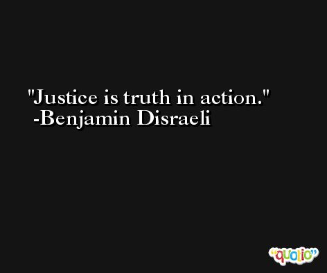 Justice is truth in action. -Benjamin Disraeli