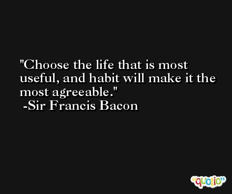 Choose the life that is most useful, and habit will make it the most agreeable. -Sir Francis Bacon