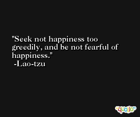 Seek not happiness too greedily, and be not fearful of happiness. -Lao-tzu