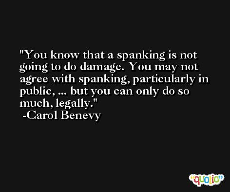 You know that a spanking is not going to do damage. You may not agree with spanking, particularly in public, ... but you can only do so much, legally. -Carol Benevy