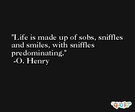 Life is made up of sobs, sniffles and smiles, with sniffles predominating.  -O. Henry