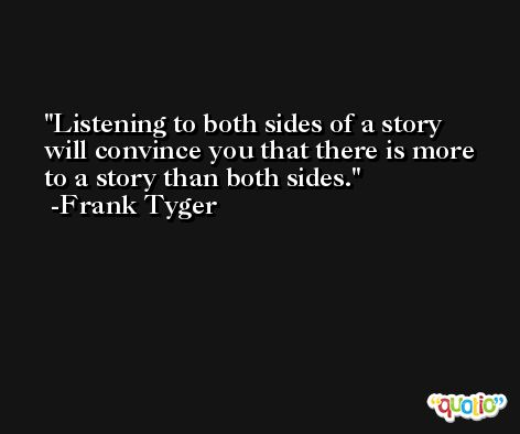 Listening to both sides of a story will convince you that there is more to a story than both sides.  -Frank Tyger