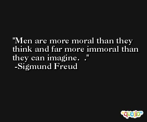 Men are more moral than they think and far more immoral than they can imagine.  . -Sigmund Freud