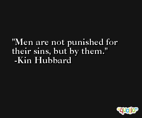 Men are not punished for their sins, but by them. -Kin Hubbard
