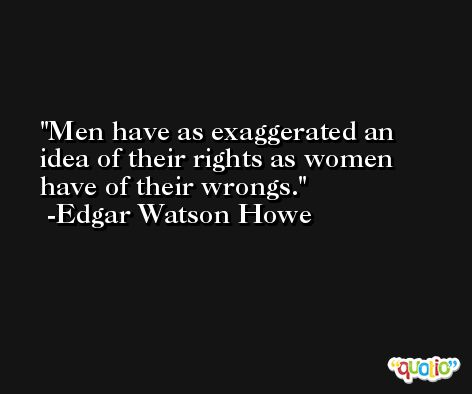 Men have as exaggerated an idea of their rights as women have of their wrongs. -Edgar Watson Howe