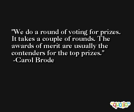 We do a round of voting for prizes. It takes a couple of rounds. The awards of merit are usually the contenders for the top prizes. -Carol Brode