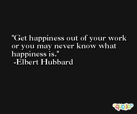 Get happiness out of your work or you may never know what happiness is. -Elbert Hubbard