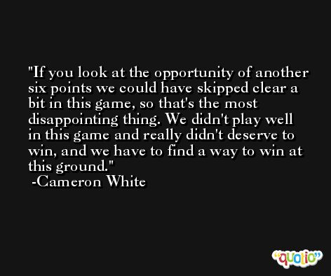 If you look at the opportunity of another six points we could have skipped clear a bit in this game, so that's the most disappointing thing. We didn't play well in this game and really didn't deserve to win, and we have to find a way to win at this ground. -Cameron White