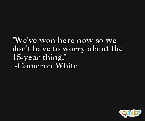 We've won here now so we don't have to worry about the 15-year thing. -Cameron White