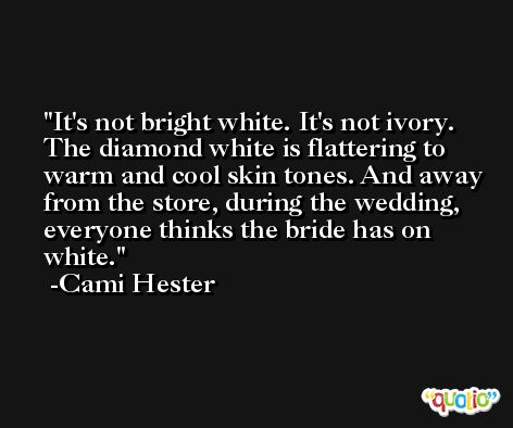 It's not bright white. It's not ivory. The diamond white is flattering to warm and cool skin tones. And away from the store, during the wedding, everyone thinks the bride has on white. -Cami Hester