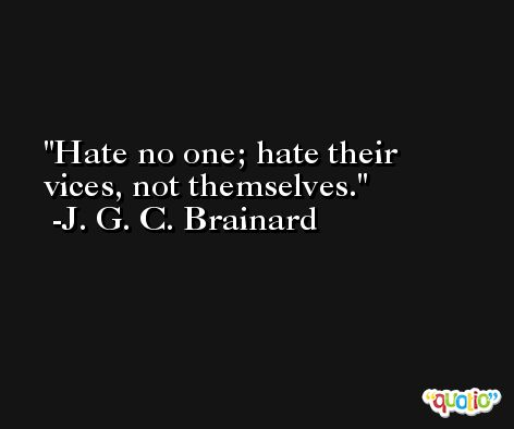Hate no one; hate their vices, not themselves. -J. G. C. Brainard