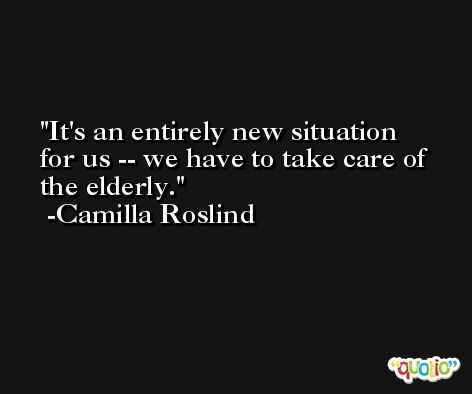 It's an entirely new situation for us -- we have to take care of the elderly. -Camilla Roslind