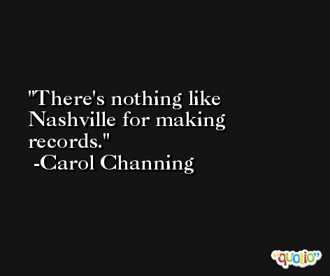 There's nothing like Nashville for making records. -Carol Channing
