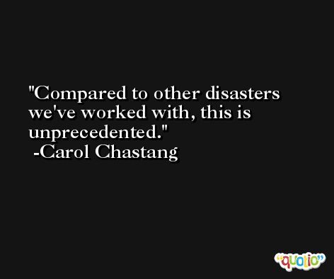 Compared to other disasters we've worked with, this is unprecedented. -Carol Chastang