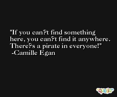 If you can?t find something here, you can?t find it anywhere. There?s a pirate in everyone! -Camille Egan