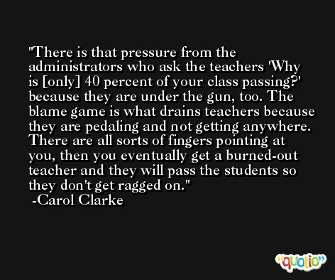 There is that pressure from the administrators who ask the teachers 'Why is [only] 40 percent of your class passing?' because they are under the gun, too. The blame game is what drains teachers because they are pedaling and not getting anywhere. There are all sorts of fingers pointing at you, then you eventually get a burned-out teacher and they will pass the students so they don't get ragged on. -Carol Clarke