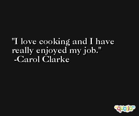 I love cooking and I have really enjoyed my job. -Carol Clarke