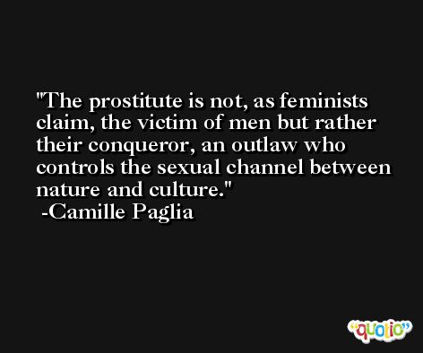 The prostitute is not, as feminists claim, the victim of men but rather their conqueror, an outlaw who controls the sexual channel between nature and culture. -Camille Paglia