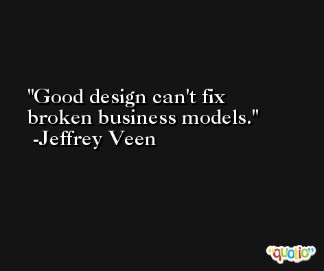 Good design can't fix broken business models. -Jeffrey Veen