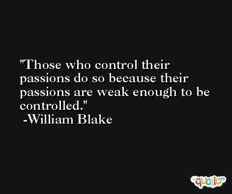 Those who control their passions do so because their passions are weak enough to be controlled. -William Blake