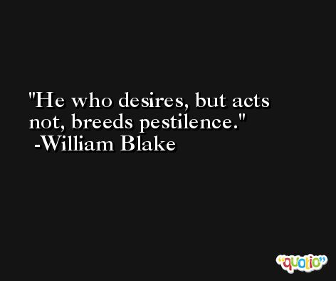 He who desires, but acts not, breeds pestilence. -William Blake