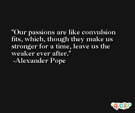 Our passions are like convulsion fits, which, though they make us stronger for a time, leave us the weaker ever after. -Alexander Pope
