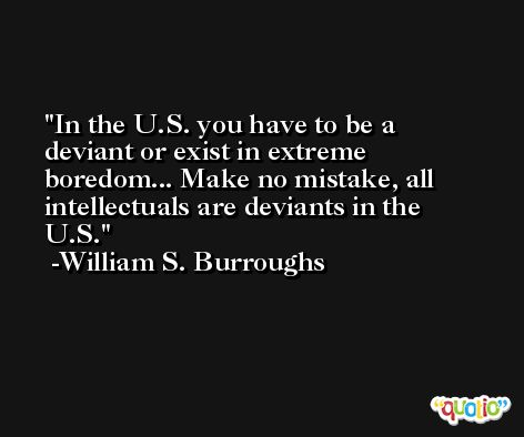 In the U.S. you have to be a deviant or exist in extreme boredom... Make no mistake, all intellectuals are deviants in the U.S. -William S. Burroughs