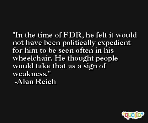 In the time of FDR, he felt it would not have been politically expedient for him to be seen often in his wheelchair. He thought people would take that as a sign of weakness. -Alan Reich