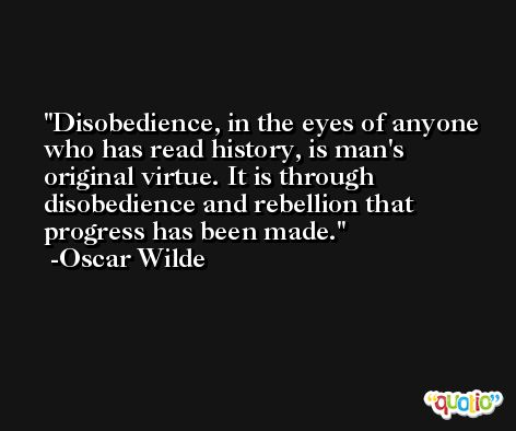Disobedience, in the eyes of anyone who has read history, is man's original virtue. It is through disobedience and rebellion that progress has been made. -Oscar Wilde