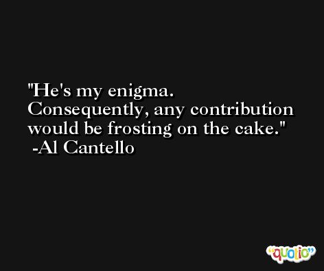 He's my enigma. Consequently, any contribution would be frosting on the cake. -Al Cantello