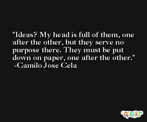 Ideas? My head is full of them, one after the other, but they serve no purpose there. They must be put down on paper, one after the other. -Camilo Jose Cela