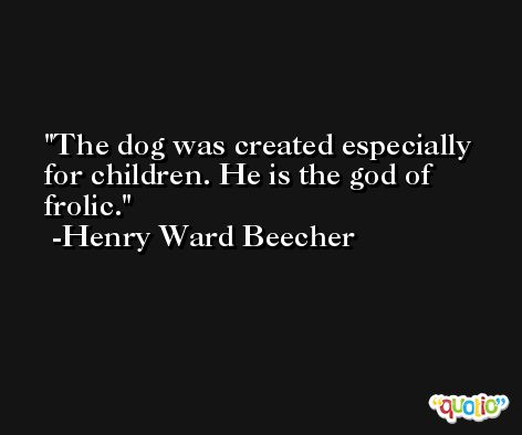 The dog was created especially for children. He is the god of frolic. -Henry Ward Beecher
