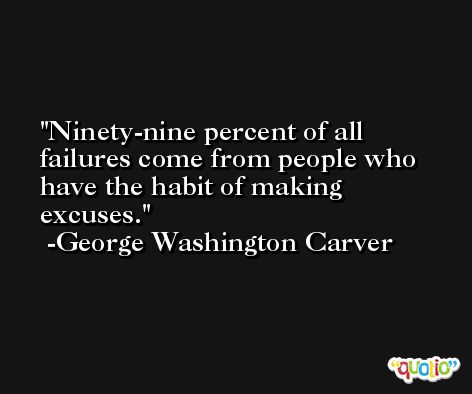 Ninety-nine percent of all failures come from people who have the habit of making excuses.  -George Washington Carver