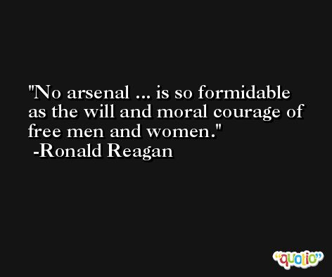 No arsenal ... is so formidable as the will and moral courage of free men and women. -Ronald Reagan