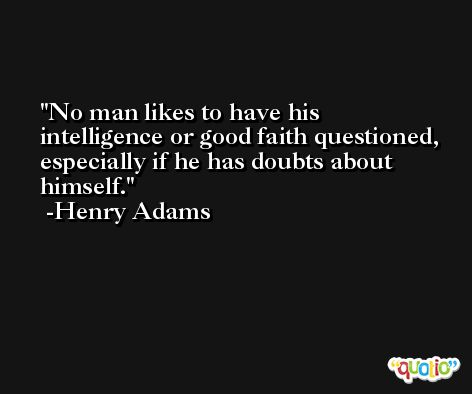 No man likes to have his intelligence or good faith questioned, especially if he has doubts about himself. -Henry Adams