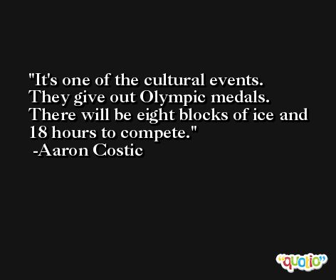 It's one of the cultural events. They give out Olympic medals. There will be eight blocks of ice and 18 hours to compete. -Aaron Costic