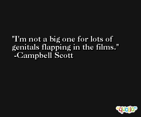 I'm not a big one for lots of genitals flapping in the films. -Campbell Scott