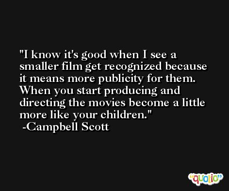 I know it's good when I see a smaller film get recognized because it means more publicity for them. When you start producing and directing the movies become a little more like your children. -Campbell Scott