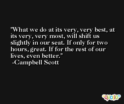 What we do at its very, very best, at its very, very most, will shift us slightly in our seat. If only for two hours, great. If for the rest of our lives, even better. -Campbell Scott