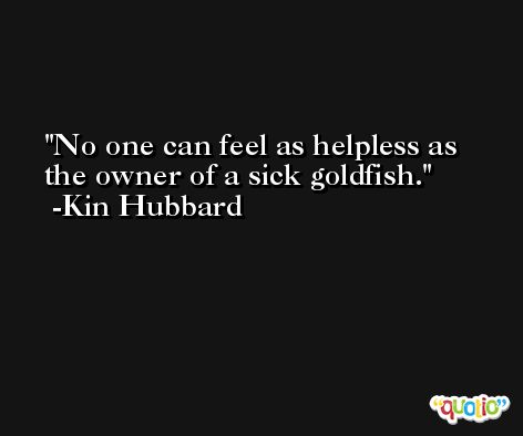 No one can feel as helpless as the owner of a sick goldfish. -Kin Hubbard