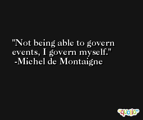 Not being able to govern events, I govern myself. -Michel de Montaigne