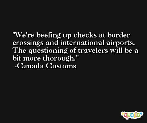 We're beefing up checks at border crossings and international airports. The questioning of travelers will be a bit more thorough. -Canada Customs