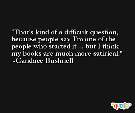 That's kind of a difficult question, because people say I'm one of the people who started it ... but I think my books are much more satirical. -Candace Bushnell