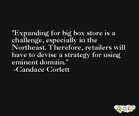 Expanding for big box store is a challenge, especially in the Northeast. Therefore, retailers will have to devise a strategy for using eminent domain. -Candace Corlett