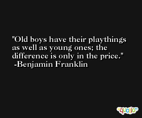 Old boys have their playthings as well as young ones; the difference is only in the price. -Benjamin Franklin