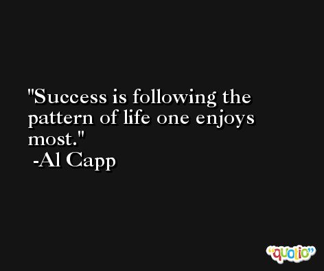 Success is following the pattern of life one enjoys most. -Al Capp