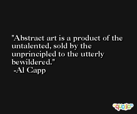 Abstract art is a product of the untalented, sold by the unprincipled to the utterly bewildered. -Al Capp