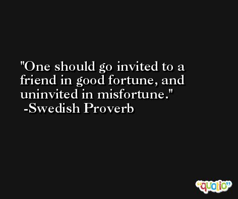 One should go invited to a friend in good fortune, and uninvited in misfortune.  -Swedish Proverb
